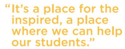 "It's a place for the inspired, a place where we can help our students."" Steve Childers, Ph.D."