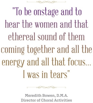 """To be onstage and to hear the women and that ethereal sound of them coming together and all the energy and all that focus...I was in tears."" Meredith Bowen, M.A. Director of Choral Activities quote"